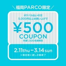 【福岡PARCO限定】ポケパル払いで5,000円以上ご利用で500円金券進呈!