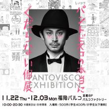 【EVENT】「パントビスコの本当にくだらない個展 in 福岡」開催!!