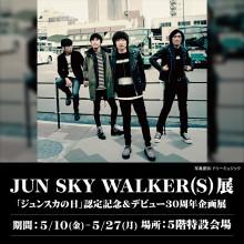 JUN SKY WALKER(S)展~「ジュンスカの日」認定記念&デビュー30周年企画展~