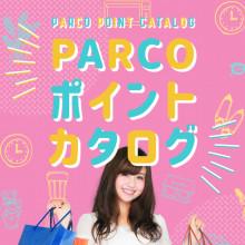 PARCOポイントでもっとショッピングを楽しく♪「PARCOポイントカタログ」