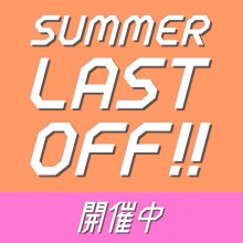 summer LAST OFF開催中!
