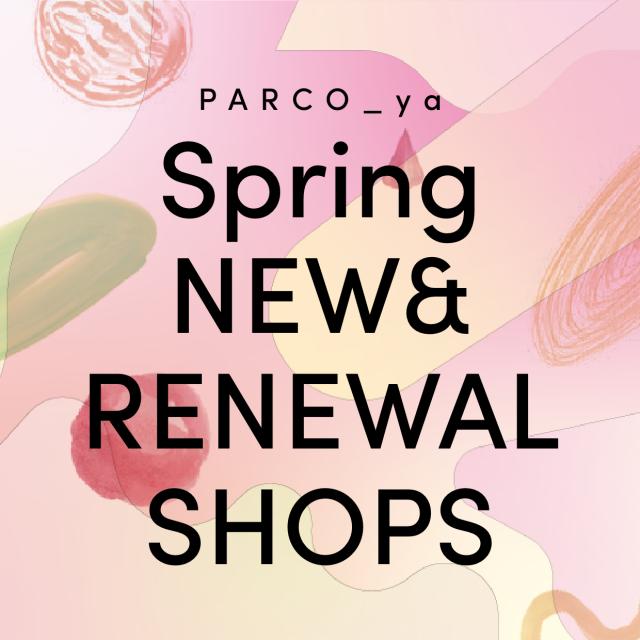 PARCO_ya Spring NEW&RENEWAL SHOP