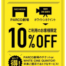 It is 10% OFF from the check by the use stub presentation of PARCO THEATER or WHITE CINE QUINTO!