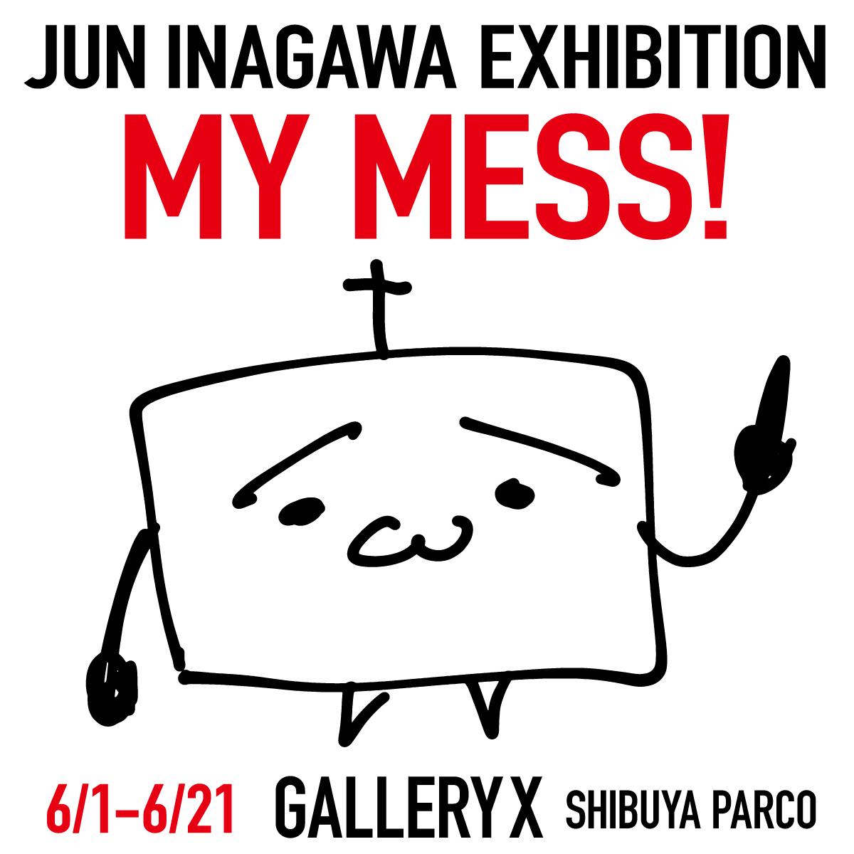 JUN INAGAWA EXHIBITION  「MY MESS!」