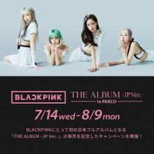 【7/14(水)~】BLACKPINK 『THE ALBUM -JP Ver.-』 in PARCO